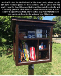 Church, Memes, and Oklahoma: Jessica McClard decided to install a little street pantry where people  can leave food and goods for those in need. She set up her first little  pantry near the Good Shepherd Lutheran Church in Fayetteville and  it instantly gained a lot of attention. Jessica was surprised at how  quickly the pantry was filled. Her idea has inspired others to build  free pantries in Fayetteville and Ardmore, Oklahoma This project is a great example of ways to positively impact others lives. Tag a friend who positively impacts your life 👍🏻