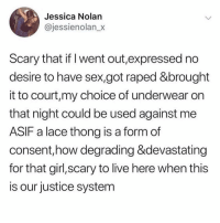 thong: Jessica Nolan  @jessienolan_x  Scary that if I went out,expressed no  desire to have sex,got raped &brought  it to court,my choice of underwear on  that night could be used against me  ASIF a lace thong is a form of  consent,how degrading &devastating  for that girl,scary to live here when this  is our justice system