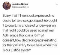 This JUST happened in Ireland.: Jessica Nolan  @jessienolan_x  Scary that if I went out,expressed no  desire to have sex,got raped &brought  it to court,my choice of underwear on  that night could be used against me  ASIF a lace thong is a form of  consent,how degrading &devastating  for that girl,scary to live here when this  is our justice system This JUST happened in Ireland.