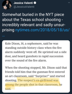 "Facebook, Fire, and Friends: Jessica Valenti *  aJessicaValenti  Somewhat buried in the NYT piece  about the Texas school shooting  incredibly relevant and sadly unsur-  prising nytimes.com/2018/05/18/us/  Kole Dixon, 16, a sophomore, said he was  standing outside history class when the fire  alarm suddenly went off. He sprinted out a side  door, and heard gunshots in rapid succession  over the sound of the fire alarm  When the shooting stopped, Mr. Dixon said that  friends told him that the gunman first entered  an art classroom, said ""Surprise!"" and started  shooting. The suspect's ex-girlfriend was  among the people shot in that classroom, he  said twodotsknowwhy: rapeculturerealities:   thecringeandwincefactory:  rapeculturerealities: original link to article here More on this here. ""One of Pagourtzis' classmates who died in the attack, Shana Fisher, ""had 4 months of problems from this boy,"" her mother, Sadie Rodriguez, wrote in a private message to the Los Angeles Times on Facebook. ""He kept making advances on her and she repeatedly told him no."" Pagourtzis continued to get more aggressive, and she finally stood up to him and embarrassed him in class, Rodriguez said. ""A week later he opens fire on everyone he didn't like,"" she wrote. ""Shana being the first one.""""    She wasn't his ex-girlfriend. She was a girl he stalked and harassed after she turned him down. There's a really, really big difference between the two"