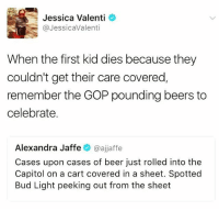 Beer, Memes, and Heart: Jessica Valenti  @Jessica Valenti  When the first kid dies because they  couldn't get their care covered  remember the GOP pounding beers to  celebrate.  Alexandra Jaffe  oajjaffe  Cases upon cases of beer just rolled into the  Capitol on a cart covered in a sheet. Spotted  Bud Light peeking out from the sheet My heart hurts 💔 but we can't give up LaLuchaSigue ✊🏾✊🏿✊🏽✊🏻✊
