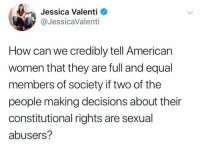 Memes, American, and Women: Jessica Valenti  @JessicaValenti  How can we credibly tell American  women that they are full and equal  members of society if two of the  people making decisions about their  constitutional rights are sexual  abusers?