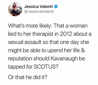 Life, Memes, and 🤖: Jessica Valenti  @JessicaValenti  What's more likely: That a woman  lied to her therapist in 2012 about a  sexual assault so that one day she  might be able to upend her life &  reputation should Kavanaugh be  tapped for SCOTUS?  Or that he did it?