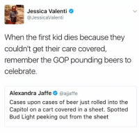 Beer, Memes, and Bud Light: Jessica Valenti  @JessicaValenti  When the first kid dies because they  couldn't get their care covered  remember the GOP pounding beers to  celebrate.  Alexandra Jaffe  @ajjaffe  Cases upon cases of beer just rolled into the  Capitol on a cart covered in a sheet. Spotted  Bud Light peeking out from the sheet