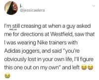 """Adidas, Life, and Memes: @jessicaelera  I'm still creasing at when a guy asked  me for directions at Westfield, saw that  I was wearing Nike trainers with  Adidas joggers, and said """"you're  obviously lost in your own life, l'l figure  this one out on my own"""" and left  @will ent 😂Lmao"""