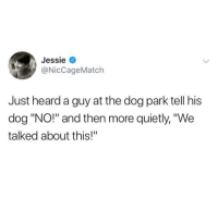 "Dogs are people too: Jessie <  @NicCageMatch  Just heard a guy at the dog park tell his  dog ""NO!"" and then more quietly, ""We  talked about this!"" Dogs are people too"