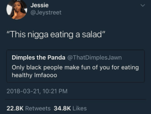 "Ass, Smh, and Panda: Jessie  1@Jeystreet  ""This nigga eating a salad""  Dimples the Panda @ThatDimplesJawn  Only black people make fun of you for eating  healthy Imfaooo  2018-03-21, 10:21 PM  22.8K Retweets 34.8K Likes Look at this wanna be healthy lookin ass smh"