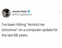 "Dank, Computer, and Tomorrow: Jessie Dean  @NicCageMatch  I've been hitting ""remind me  tomorrow"" on a computer update for  the last 68 years."