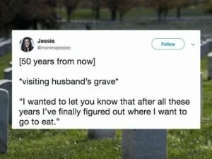 """Wanted, All, and You: Jessie  Follow  @mommajessiec  [50 years from now]  visiting husband's grave*  """"I wanted to let you know that after all these  years I've finally figured out where I want to  go to eat."""""""