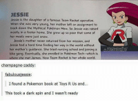 https://t.co/UEj4emcFiM: JESSIE  Jessie is the daughter of a famous Team Rocket operative.  when she was very young, her mother left on assignment to  track down the Mythical Pokémon Mew. So Jessie was raised  mostly in a foster home. She grew up so poor that some of  her meals were just snow.  Jessie's mother never returned from her mission, and  Jessie had a hard time finding her way in the world without  her mother's guidance. She tried nursing school and joining a  DESSIE  bike gang. Eventually, she enrolled in Pokémon Tech- which is  where she met James. Now Team Rocket is her whole world.  champagne-zadd  fabulousjessie:  I found a Pokemon book at Toys R Us and...  This took a dark spin and I wasn't ready https://t.co/UEj4emcFiM