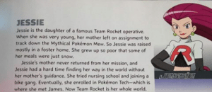 "celticpyro: camalilium:  sageayanna:  kofangel:  poinko:  jasoncanty01:  superllama42:  superllama42:  champagne-zaddy:  fabulousjessie:  I found a Pokemon book at Toys R Us and…  This took a dark spin and I wasn't ready  I looked this up and by ""bike gang"" they apparently meant literal bicycles.  Upon further research, James was in the same gang and had to use training wheels.  I was at first going to say ""I thought every  one knew this"" and then I remembered ""Duh Not everyone is as old as me… ""  T_T  god I'm old.   Dont gloss over the part where she also went to nursing school to become a Pokemon Center Nurse. She flunked out but made best friends with a Chansey! Basically everything in that blurb has happened at some point in the anime  I don't think the thing with her mom was though, that was released as a radio play. Madame Boss (Giovanni's mother) Sent Jessie's mom (in Japan known as Miyamoto) and tried to convince Mew to let her catch it by showing it a picture of Jessie  CAN WE FUCKIN DITCH ASH AND MAKE THESE 3 LOSERS THE MAIN PROTAGONISTS  So… the reason why Giovanni keeps Jesse around is because his mother ruined Jesse's life by taking away her mother, and he feels guilty about it?  It actually kinda makes sense,  I can't believe Mew fucking murdered Jessie's mom  Please, just give me a spinoff series about Team Rocket. : JESSIE  Jessie is the daughter of a famous Team Rocket operative.  When she was very young, her mother left on assignment to  track down the Mythical Pokémon Mew. So Jessie was raised  mostly in a foster home. She grew up so poor that some of  her meals were just snow  Jessie's mother never returned from her mission, and  Jessie had a hard time finding her way in the world without  her mother's guidance. She tried nursing school and joining aBSsSlE  bike gang. Eventually, she enrolled in Pokémon Tech-which is  where she met James. Now Team Rocket is her whole world. celticpyro: camalilium:  sageayanna:  kofangel:  poinko:  jasoncanty01:  superllama42:  superllama42:  champagne-zaddy:  fabulousjessie:  I found a Pokemon book at Toys R Us and…  This took a dark spin and I wasn't ready  I looked this up and by ""bike gang"" they apparently meant literal bicycles.  Upon further research, James was in the same gang and had to use training wheels.  I was at first going to say ""I thought every  one knew this"" and then I remembered ""Duh Not everyone is as old as me… ""  T_T  god I'm old.   Dont gloss over the part where she also went to nursing school to become a Pokemon Center Nurse. She flunked out but made best friends with a Chansey! Basically everything in that blurb has happened at some point in the anime  I don't think the thing with her mom was though, that was released as a radio play. Madame Boss (Giovanni's mother) Sent Jessie's mom (in Japan known as Miyamoto) and tried to convince Mew to let her catch it by showing it a picture of Jessie  CAN WE FUCKIN DITCH ASH AND MAKE THESE 3 LOSERS THE MAIN PROTAGONISTS  So… the reason why Giovanni keeps Jesse around is because his mother ruined Jesse's life by taking away her mother, and he feels guilty about it?  It actually kinda makes sense,  I can't believe Mew fucking murdered Jessie's mom  Please, just give me a spinoff series about Team Rocket."