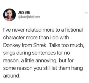 Donkey, Shrek, and Too Much: JESSIE  @kacjhickner  I've never related more to a fictional  character more than I do with  Donkey from Shrek. Talks too much,  sings during sentences for no  reason, a little annoying, but for  reason you still let them hang  around.