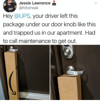 At least they didn't throw it at your door: Jessie Lawrence  @hitstreak  Hey @UPS, your driver left this  package under our door knob like this  and trapped us in our apartment. Had  to call maintenance to get out. At least they didn't throw it at your door