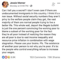 Brains, Life, and Tumblr: Jessie Memer  Monday at 9:48 PM  Can I tell you a secret? I don't even care if there are  undocumented immigrants in this country. I think it's a  non issue. Without social security numbers they aren't  privy to the welfare people claim they get, the vast  majority of them are normal people trying to live a  better life. This whole wall, deport the illegals bullshit  is just the one percent convincing the working poor to  blame a subset of the working poor for the fact  they're all poor instead of realizing the reason they  are all poor is due to vast income inequality and  resource price inflation in combination with wage  stagnation. Please use your brains. Ffs. The existence  of another poor person is not why you're poor. It's bc  the people who control everything refuse to increase  your wages.  8.9K  153 Comments 7.6K Shares manchurian-candycane:  mynoregon:  How can I reblog this a million times?  The 1% are master manipulators.  The existence of another poor person is not why you're poor.