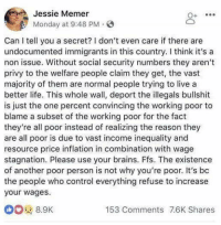 Brains, Life, and Politics: Jessie Memer  Monday at 9:48 PM.  O+  Can I tell you a secret? I don't even care if there are  undocumented immigrants in this country. I think it's a  non issue. Without social security numbers they aren't  privy to the welfare people claim they get, the vast  majority of them are normal people trying to live a  better life. This whole wall, deport the illegals bullshit  is just the one percent convincing the working poor to  blame a subset of the working poor for the fact  they're all poor instead of realizing the reason they  are all poor is due to vast income inequality and  resource price inflation in combination with wage  stagnation. Please use your brains. Ffs. The existence  of another poor person is not why you're poor. It's bc  the people who control everything refuse to increase  your wages  153 Comments 7.6K Shares