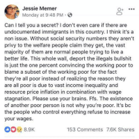 Brains, Life, and Memes: Jessie Memer  Monday at 9:48 PM S  O+  Can I tell you a secret? I don't even care if there are  undocumented immigrants in this country. I think it's a  non issue. Without social security numbers they aren't  privy to the welfare people claim they get, the vast  majority of them are normal people trying to live a  better life. This whole wall, deport the illegals bullshit  is just the one percent convincing the working poor to  blame a subset of the working poor for the fact  they're all poor instead of realizing the reason they  are all poor is due to vast income inequality and  resource price inflation in combination with wage  stagnation. Please use your brains. Ffs. The existence  of another poor person is not why you're poor. It's bc  the people who control everything refuse to increase  your wages  8.9k  153 Comments 7.6K Shares Sooooo much this.