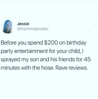 "Bailey Jay, Birthday, and Friends: Jessie  @mommajessiec  Before you spend $200 on birthday  party entertainment for your child, I  sprayed my son and his friends for 45  minutes with the hose. Rave reviews. <p>Wholesome, innovative and frugal via /r/wholesomememes <a href=""https://ift.tt/2tWxPaW"">https://ift.tt/2tWxPaW</a></p>"