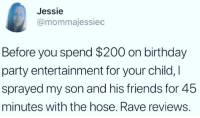 Bailey Jay, Birthday, and Friends: Jessie  @mommajessiec  Before you spend $200 on birthday  party entertainment for your child,I  sprayed my son and his friends for 45  minutes with the hose. Rave reviews.