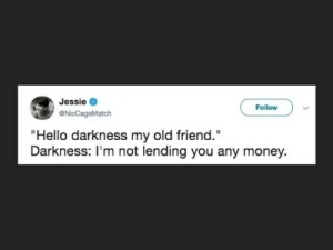 "Jessie  @NicCageMatch  Follow  Hello darkness my old friend,""  Darkness: I'm not lending you any money."