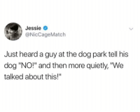 "Dont pretend that youve never done that before lol: Jessie  @NicCageMatch  Just heard a guy at the dog park tell his  dog ""NO!"" and then more quietly, ""We  talked about this!"" Dont pretend that youve never done that before lol"