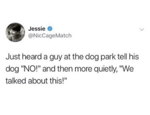 "Please don't: Jessie  @NicCageMatch  Just heard a guy at the dog park tell his  dog ""NO!"" and then more quietly, ""We  talked about this!"" Please don't"