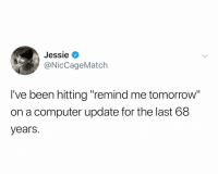 "Computer, Tomorrow, and Dank Memes: Jessie V  NicCageMatch  I've been hitting ""remind me tomorrow  on a computer update for the last 68  years. @niccagematch"