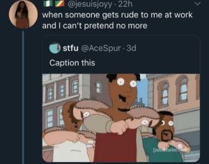 Gotta let out the real you sometimes (via /r/BlackPeopleTwitter): @jesuisjoyy 22h  when someone gets rude to me at work  and I can't pretend no more  stfu @AceSpur 3d  Caption this  [aduiswim.com Gotta let out the real you sometimes (via /r/BlackPeopleTwitter)