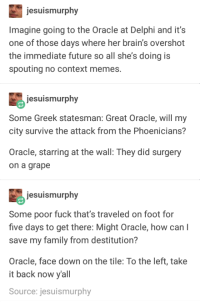 Before her time: jesuismurphy  Imagine going to the Oracle at Delphi and it's  one of those days where her brain's overshot  the immediate future so all she's doing is  spouting no context memes.  jesuismurphy  Some Greek statesman: Great Oracle, will my  city survive the attack from the Phoenicians?  Oracle, starring at the wall: They did surgery  on a grape  jesuismurphy  Some poor fuck that's traveled on foot for  five days to get there: Might Oracle, how can l  save my family from destitution?  Oracle, face down on the tile: To the left, take  it back now yall  Source: jesuismurphy Before her time