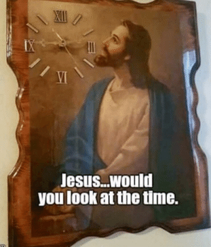 Jesus… would you look at the time.: Jesus… would you look at the time.