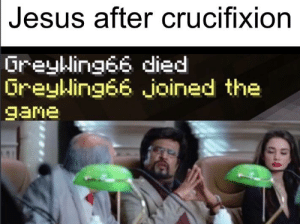 hOwdy fUCkerS: Jesus after crucifixion  Greyking66 died  OreyWing66 joined the  game hOwdy fUCkerS