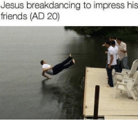 Friends, Jesus, and Dank Memes: Jesus breakdancing to impress his  friends (AD 20) Atheists?