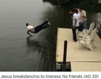 memecage:  What a fucking legend: Jesus breakdancing to impress his friends (AD 20) memecage:  What a fucking legend