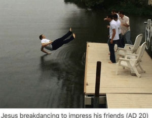 What a fucking legend by Faggell MORE MEMES: Jesus breakdancing to impress his friends (AD 20) What a fucking legend by Faggell MORE MEMES