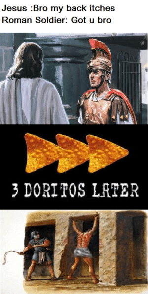 Jesus, Roman, and Back: Jesus Bro my back itches  Roman Soldier: Got u bro  3 DORITOS LRTER Those Doritos...