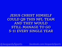 """""""Who are: the Jacksonville Jaguars?"""" #JeopardySports #Jaguars https://t.co/6IBX6bNAQE: JESUS CHRIST HIMSELF  COULD QB THIS NFL TEAM  AND THEY WOULD  STILL MANAGE TO GO  5-11 EVERY SINGLE YEAR  @JeopardySports facebook.com/JeopardySports """"Who are: the Jacksonville Jaguars?"""" #JeopardySports #Jaguars https://t.co/6IBX6bNAQE"""