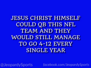"""Who are: the Cleveland Browns?"" #JeopardySports #Browns https://t.co/sCtqkHuBRo: JESUS CHRIST HIMSELF  COULD QB THIS NFL  TEAM AND THEY  WOULD STILL MANAGE  TO GO 4-12 EVERY  SINGLE YEAR  @JeopardySports  facebook.com/JeopardySports ""Who are: the Cleveland Browns?"" #JeopardySports #Browns https://t.co/sCtqkHuBRo"