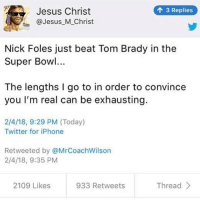 Iphone, Jesus, and Meme: Jesus Christ  @Jesus_M_Christ  3 Replies  Nick Foles just beat Tom Brady in the  Super Bowl...  The lengths I go to in order to convince  you I'm real can be exhausting.  2/4/18, 9:29 PM (Today)  Twitter for iPhone  Retweeted by @MrCoachWilson  2/4/18, 9:35 PM  2109 Likes  933 Retweets  Thread This meme's for you @laceydeanhogan