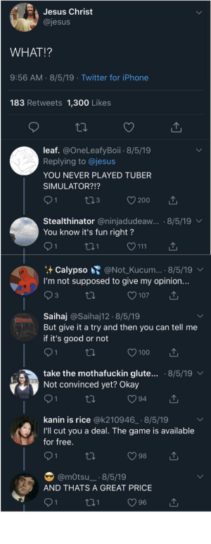 WHAT!?: Jesus Christ  @jesus  WHAT!?  9:56 AM 8/5/19 Twitter for iPhone  183 Retweets 1,300 Likes  leaf. @OneLeafyBoii 8/5/19  Replying to @jesus  YOU NEVER PLAYED TUBER  SIMULATOR?!?  21  t3  200  Stealthinator @ninjadudeaw... 8/5/19  You know it's fun right?  1  t21  111  Calypso @Not_Kucum... .8/5/19  I'm not supposed to give my opinion...  107  3  Saihaj @Saihaj12 8/5/19  But give it a try and then you can tell me  if it's good or not  2 1  100  ti  take the mothafuckin glute...  Not convinced yet? Okay  8/5/19  94  kanin is rice @k210946_ 8/5/19  I'll cut you a deal. The game is available  for free.  1  98  @mOtsu_ 8/5/19  AND THATS A GREAT PRICE  96 WHAT!?