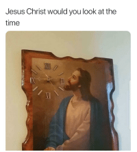 Jesus, Time, and Jesus Christ: Jesus Christ would you look at the  time  VI
