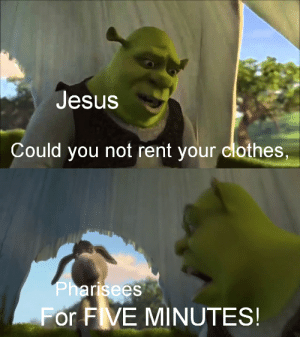 The Pharisees in a nutshell: Jesus  Could you not rent your clothes,  Pharisees  For FVE MINUTES! The Pharisees in a nutshell