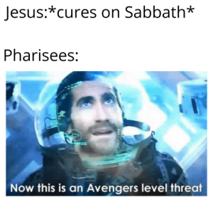 Bible Meme: Jesus:*cures on Sabbath*  Pharisees:  Now this is an Avengers level threat Bible Meme