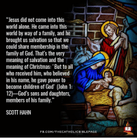 """Memes, 🤖, and Daughter: """"Jesus did not come into this  world alone. He came into this  world by way of a family, and he  brought us salvation so that we  could share membership in the  family of God. That's the very  meaning of salvation and the  meaning of Christmas: 'But to all  who received him, who believed  in his name, he gave power to  become children of God' John 1:  12) God's sons and daughters,  members of his family.""""  SCOTT HAHN  FB.COM/THECATHOLICBIBLE PAGE"""