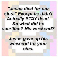 """Jesus, Weekend, and Sacrifice: """"Jesus died for our  sins."""" Except he didn't  Actually STAY dead.  So what did he  sacrifice? His weekend?  Jesus gave up his  weekend for your  sins."""