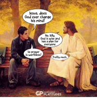 contrive: Jesus, does  God ever change  his mind?  No. Billy.  God is wise and  has a plan for  everyone.  So prayer  is worthless?  Pretty much.  contrived.  PLATITUDES