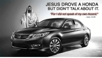JESUS DROVE A HONDA  BUT DIDN'T TALK ABOUT IT  For I did not speak of my own Accord.  - John 12:49