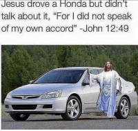 "Jesus drove a Honda but didn't  talk about it, ""For l did not speak  of my own accord"" John 12:49 LMFAO!   Check out our secular apparel shop! http://wflatheism.spreadshirt.com/"
