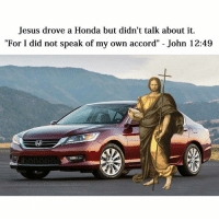 "Jesus drove a Honda but didn't talk about it.  ""For I did not speak of my own accord"" John 12:49  facebook comi ClassicalAr Mem Jesus was such a badass! 😜😜"