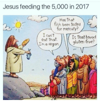 Classic 😂: Jesus feeding the 5,000 in 2017  Has that  fish been tested  for mercury?  I can't  eat that.  Im a vegan.  Is that bread  gluten-free? Classic 😂