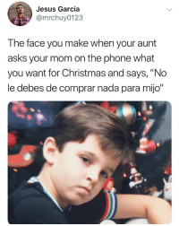 "Christmas, Jesus, and Memes: Jesus Garcia  @mrchuy0123  The face you make when your aunt  asks your mom on the phone what  you want for Christmas and says, ""No  le debes de comprar nada para mijo"" Ama just tell her what I want... 😒 MexicansProblemas @mrchuy0123"