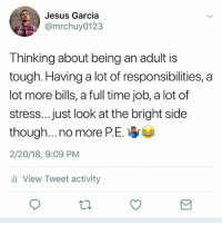 I hate P.E. 😂😂 MexicansProblemas @mrchuy0123: Jesus Garcia  @mrchuy0123  Thinking about being an adult is  tough. Having a lot of responsibilities, a  lot more bills, a full time job, a lot of  stress...just look at the bright side  though no more P. E.  2/20/18, 9:09 PM  li View Tweet activity I hate P.E. 😂😂 MexicansProblemas @mrchuy0123
